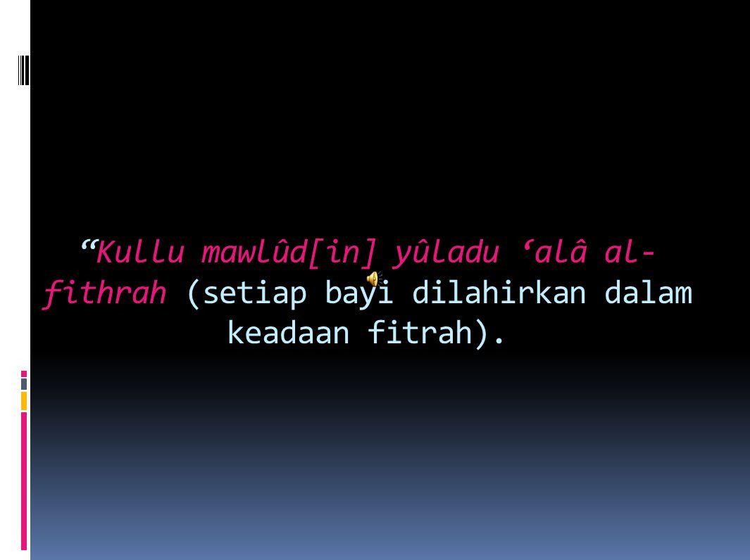 Kullu mawlûd[in] yûladu 'alâ al-fithrah (setiap bayi dilahirkan dalam keadaan fitrah).